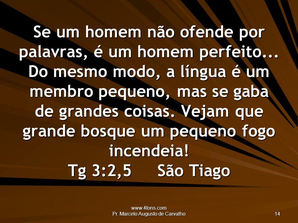 www.4tons.com Pr. Marcelo Augusto de Carvalho 14 Se um homem não ofende por palavras, é um homem perfeito... Do mesmo modo, a língua é um membro peque