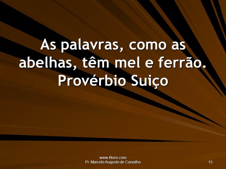 www.4tons.com Pr. Marcelo Augusto de Carvalho 15 As palavras, como as abelhas, têm mel e ferrão. Provérbio Suiço