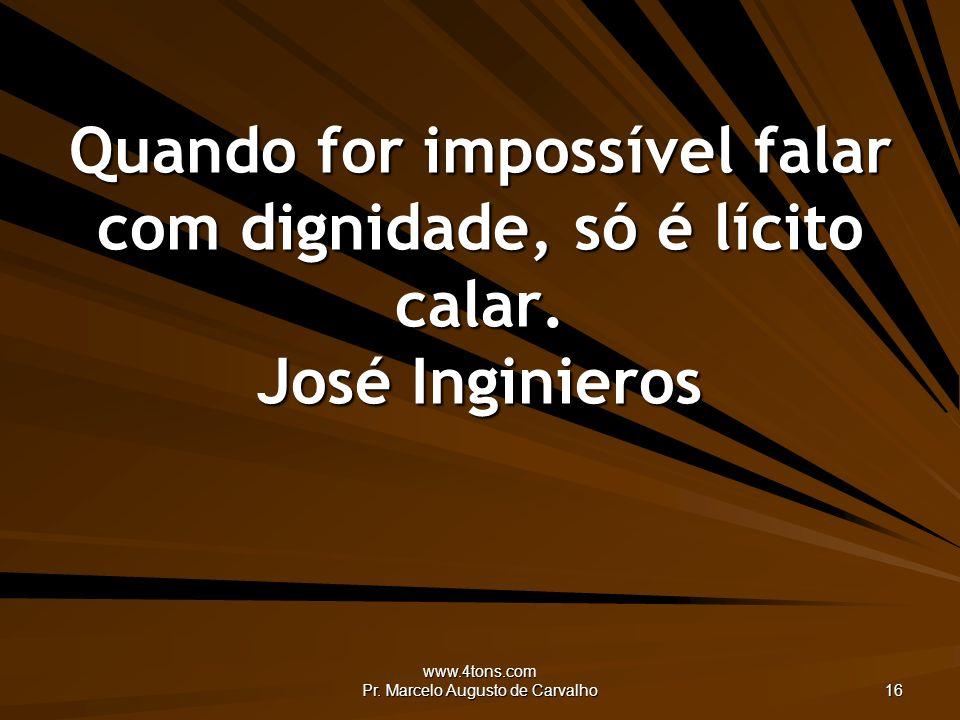 www.4tons.com Pr. Marcelo Augusto de Carvalho 16 Quando for impossível falar com dignidade, só é lícito calar. José Inginieros