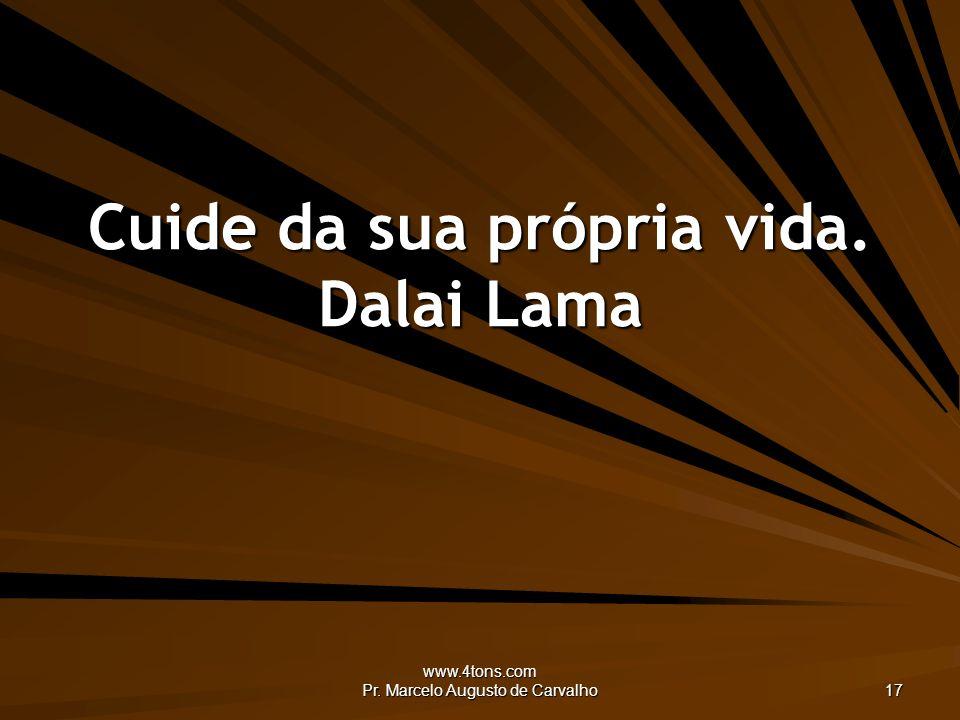 www.4tons.com Pr. Marcelo Augusto de Carvalho 17 Cuide da sua própria vida. Dalai Lama