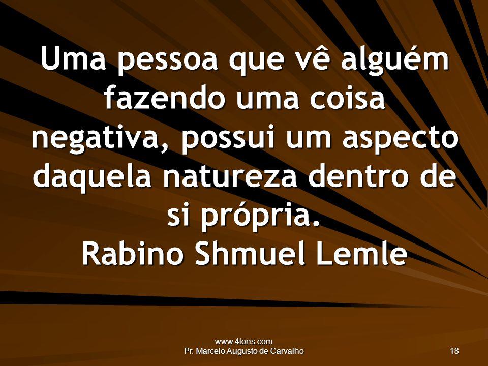 www.4tons.com Pr. Marcelo Augusto de Carvalho 18 Uma pessoa que vê alguém fazendo uma coisa negativa, possui um aspecto daquela natureza dentro de si