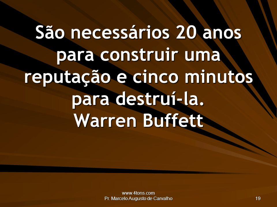 www.4tons.com Pr. Marcelo Augusto de Carvalho 19 São necessários 20 anos para construir uma reputação e cinco minutos para destruí-la. Warren Buffett