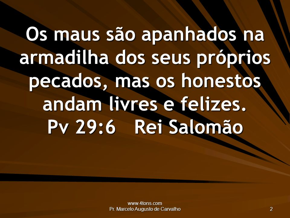 www.4tons.com Pr. Marcelo Augusto de Carvalho 2 Os maus são apanhados na armadilha dos seus próprios pecados, mas os honestos andam livres e felizes.