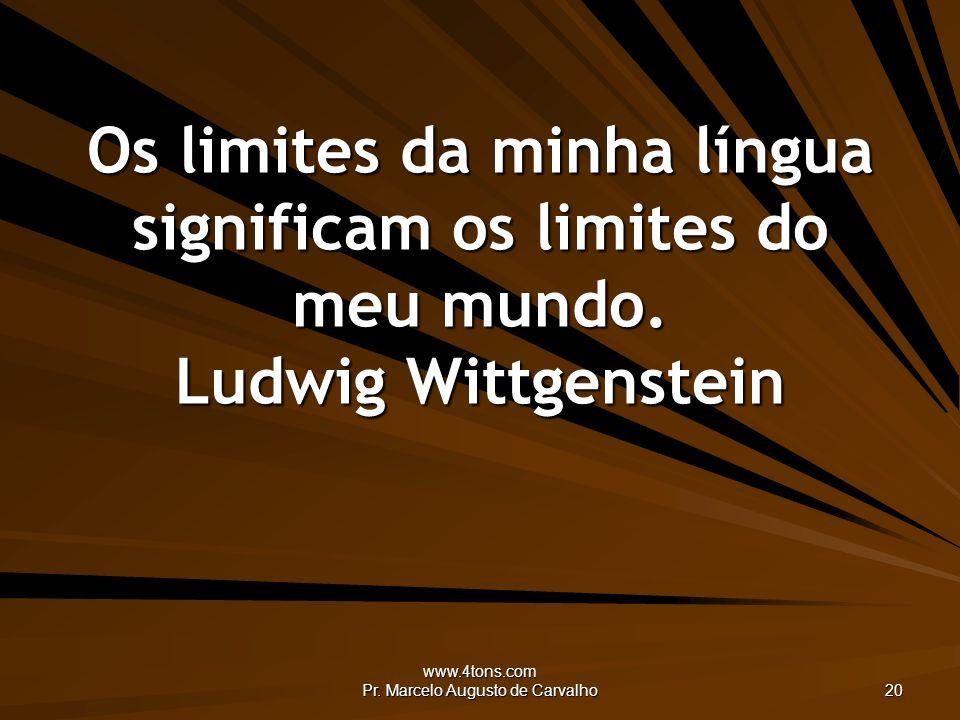 www.4tons.com Pr. Marcelo Augusto de Carvalho 20 Os limites da minha língua significam os limites do meu mundo. Ludwig Wittgenstein