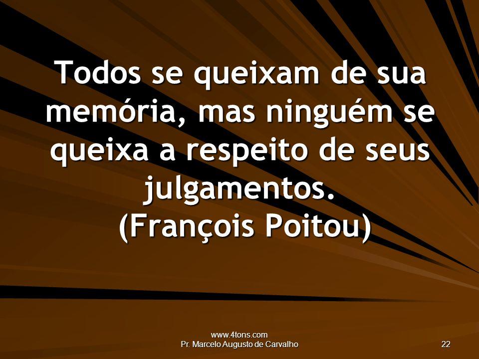 www.4tons.com Pr. Marcelo Augusto de Carvalho 22 Todos se queixam de sua memória, mas ninguém se queixa a respeito de seus julgamentos. (François Poit
