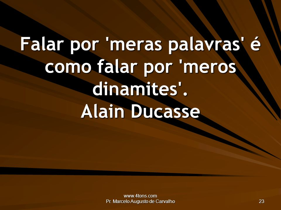 www.4tons.com Pr. Marcelo Augusto de Carvalho 23 Falar por 'meras palavras' é como falar por 'meros dinamites'. Alain Ducasse