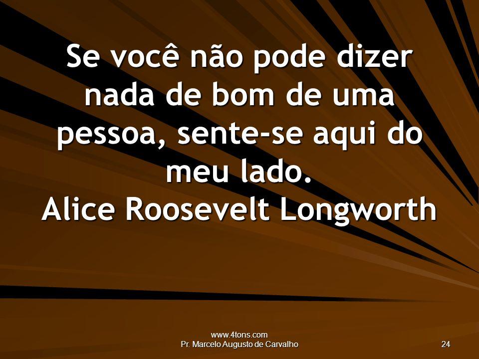 www.4tons.com Pr. Marcelo Augusto de Carvalho 24 Se você não pode dizer nada de bom de uma pessoa, sente-se aqui do meu lado. Alice Roosevelt Longwort