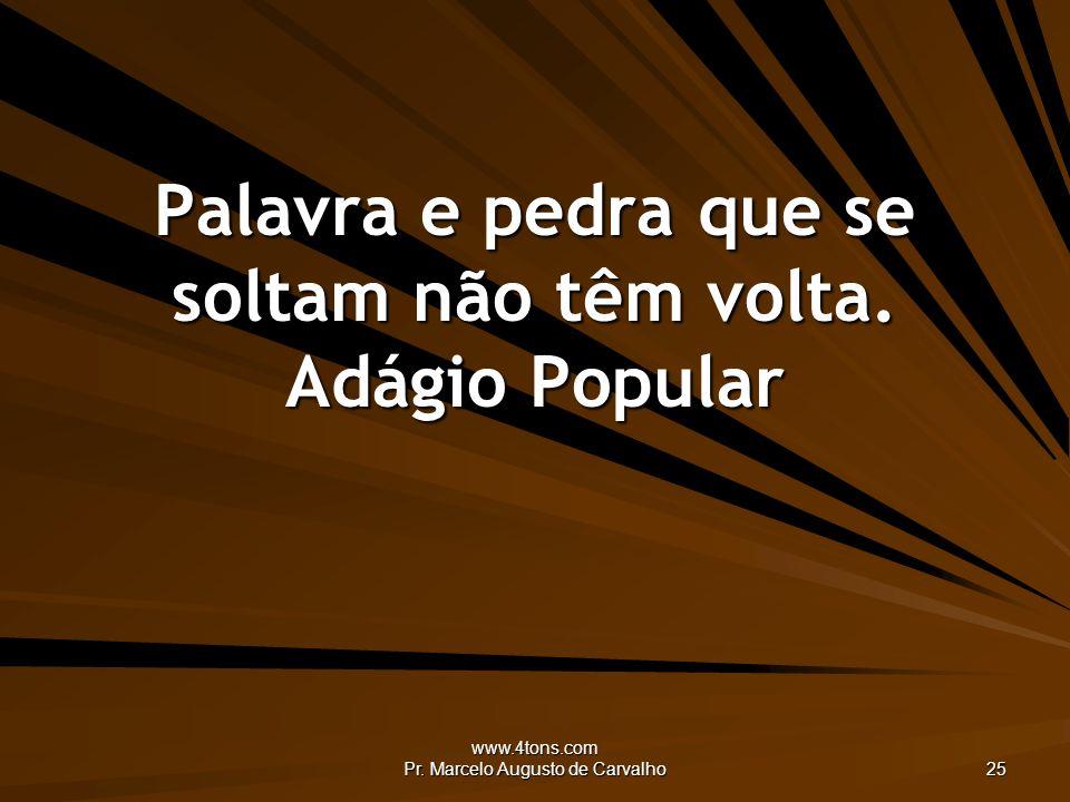 www.4tons.com Pr. Marcelo Augusto de Carvalho 25 Palavra e pedra que se soltam não têm volta. Adágio Popular