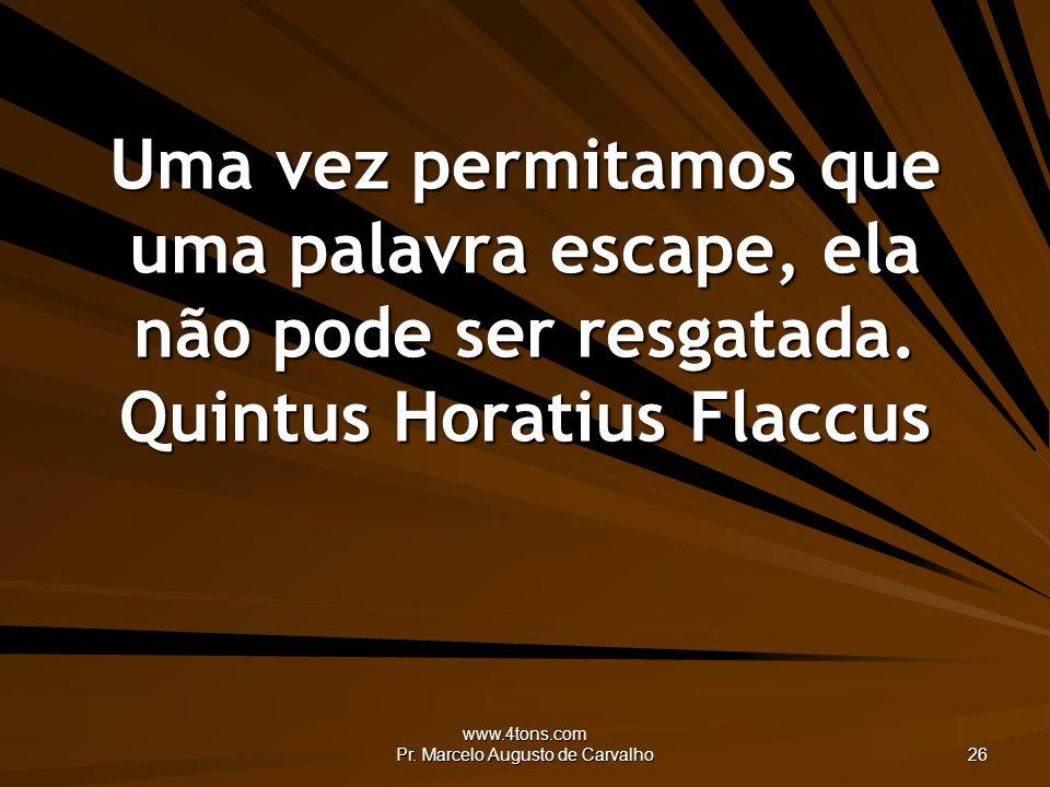 www.4tons.com Pr. Marcelo Augusto de Carvalho 26 Uma vez permitamos que uma palavra escape, ela não pode ser resgatada. Quintus Horatius Flaccus