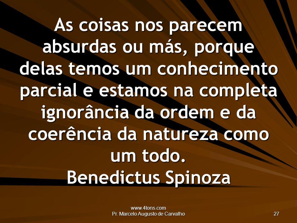 www.4tons.com Pr. Marcelo Augusto de Carvalho 27 As coisas nos parecem absurdas ou más, porque delas temos um conhecimento parcial e estamos na comple