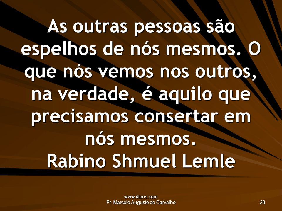 www.4tons.com Pr. Marcelo Augusto de Carvalho 28 As outras pessoas são espelhos de nós mesmos. O que nós vemos nos outros, na verdade, é aquilo que pr
