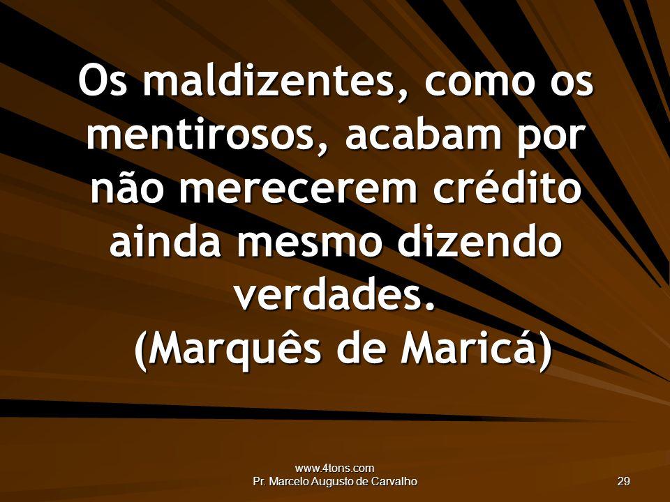 www.4tons.com Pr. Marcelo Augusto de Carvalho 29 Os maldizentes, como os mentirosos, acabam por não merecerem crédito ainda mesmo dizendo verdades. (M