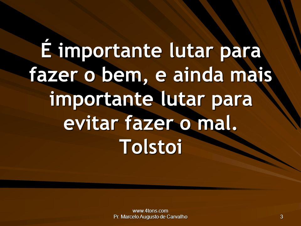 www.4tons.com Pr. Marcelo Augusto de Carvalho 3 É importante lutar para fazer o bem, e ainda mais importante lutar para evitar fazer o mal. Tolstoi