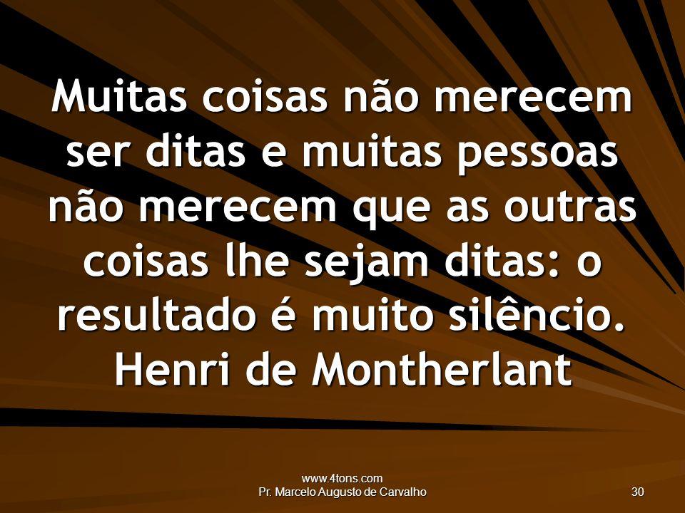 www.4tons.com Pr. Marcelo Augusto de Carvalho 30 Muitas coisas não merecem ser ditas e muitas pessoas não merecem que as outras coisas lhe sejam ditas