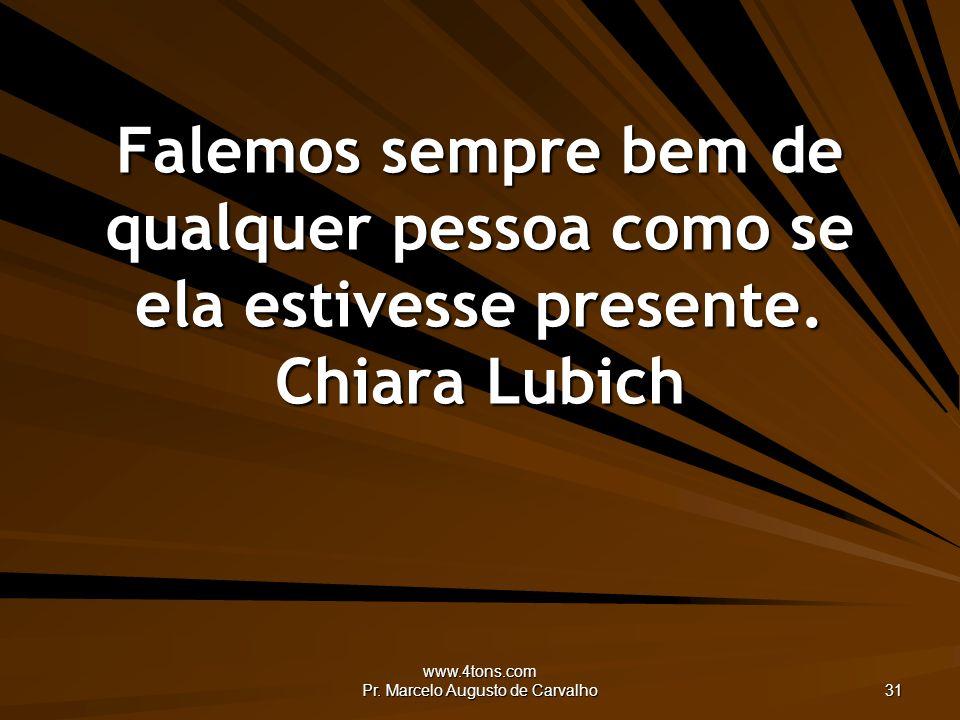 www.4tons.com Pr. Marcelo Augusto de Carvalho 31 Falemos sempre bem de qualquer pessoa como se ela estivesse presente. Chiara Lubich