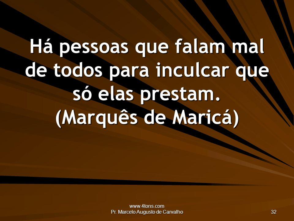 www.4tons.com Pr. Marcelo Augusto de Carvalho 32 Há pessoas que falam mal de todos para inculcar que só elas prestam. (Marquês de Maricá)