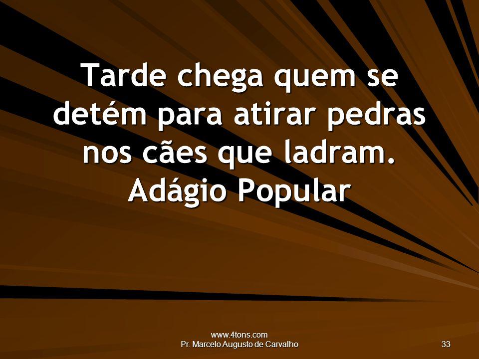www.4tons.com Pr. Marcelo Augusto de Carvalho 33 Tarde chega quem se detém para atirar pedras nos cães que ladram. Adágio Popular