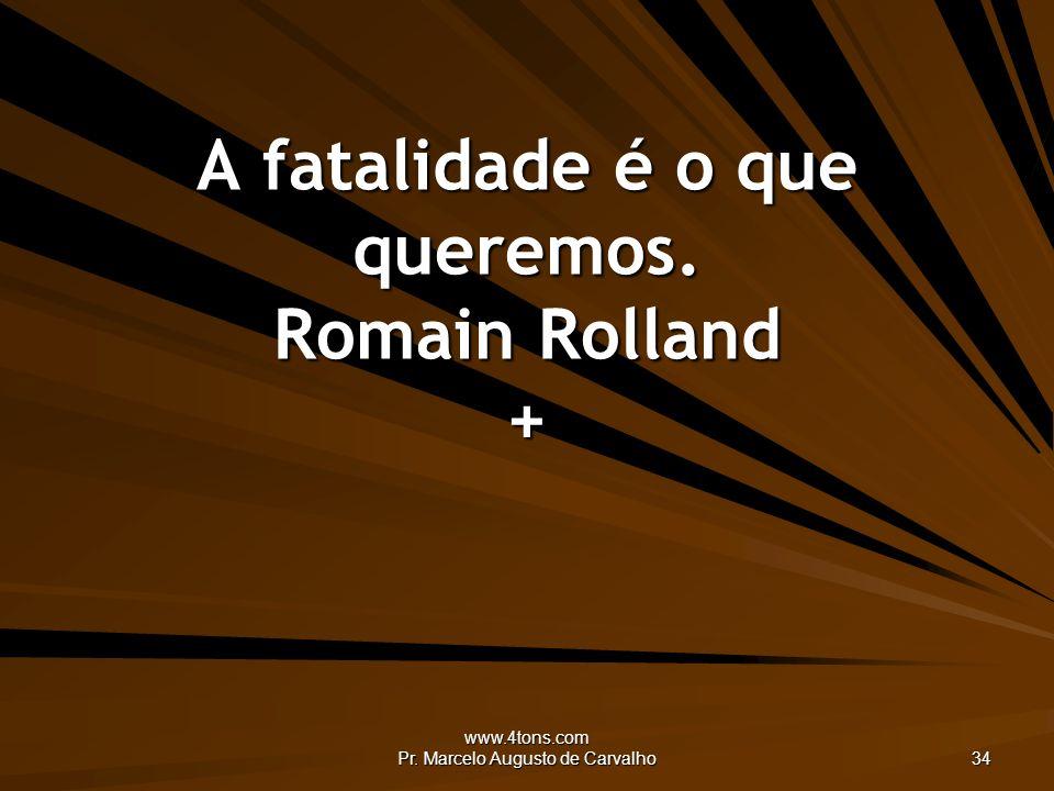 www.4tons.com Pr. Marcelo Augusto de Carvalho 34 A fatalidade é o que queremos. Romain Rolland +