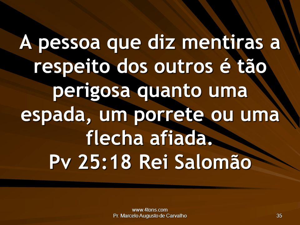 www.4tons.com Pr. Marcelo Augusto de Carvalho 35 A pessoa que diz mentiras a respeito dos outros é tão perigosa quanto uma espada, um porrete ou uma f
