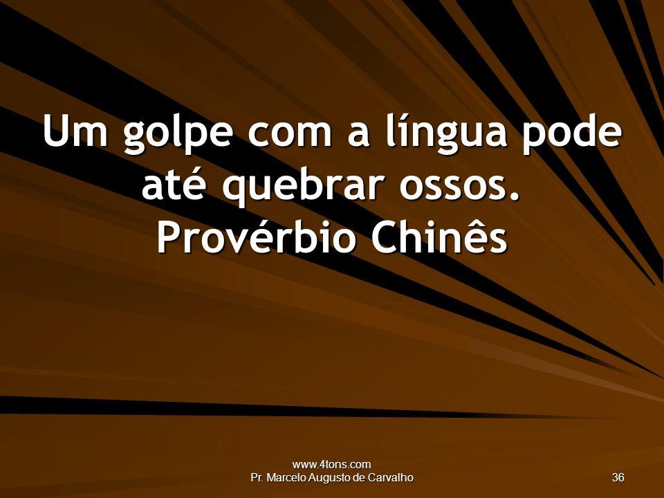 www.4tons.com Pr. Marcelo Augusto de Carvalho 36 Um golpe com a língua pode até quebrar ossos. Provérbio Chinês