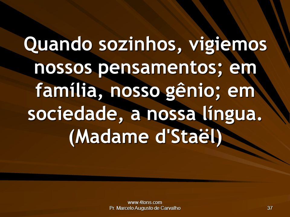 www.4tons.com Pr. Marcelo Augusto de Carvalho 37 Quando sozinhos, vigiemos nossos pensamentos; em família, nosso gênio; em sociedade, a nossa língua.