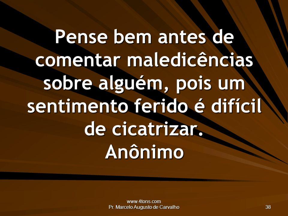 www.4tons.com Pr. Marcelo Augusto de Carvalho 38 Pense bem antes de comentar maledicências sobre alguém, pois um sentimento ferido é difícil de cicatr