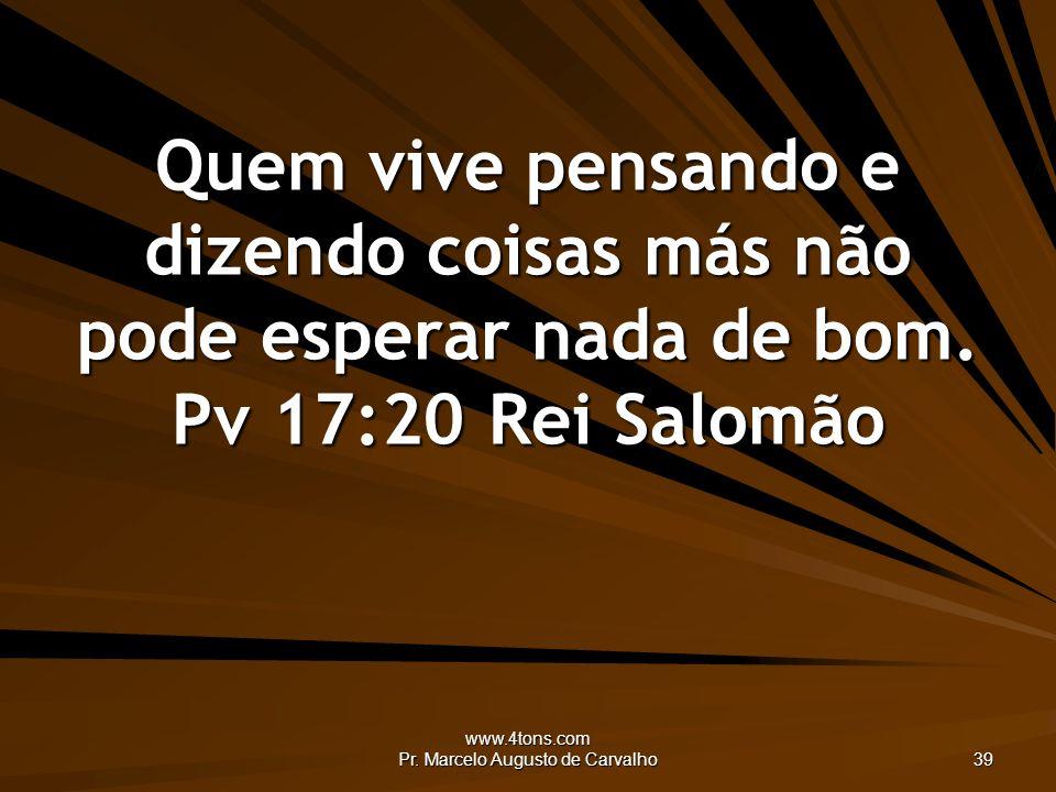 www.4tons.com Pr. Marcelo Augusto de Carvalho 39 Quem vive pensando e dizendo coisas más não pode esperar nada de bom. Pv 17:20Rei Salomão