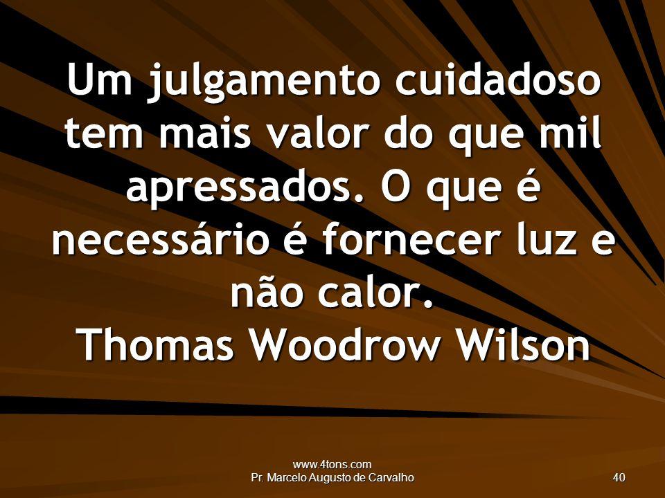 www.4tons.com Pr. Marcelo Augusto de Carvalho 40 Um julgamento cuidadoso tem mais valor do que mil apressados. O que é necessário é fornecer luz e não