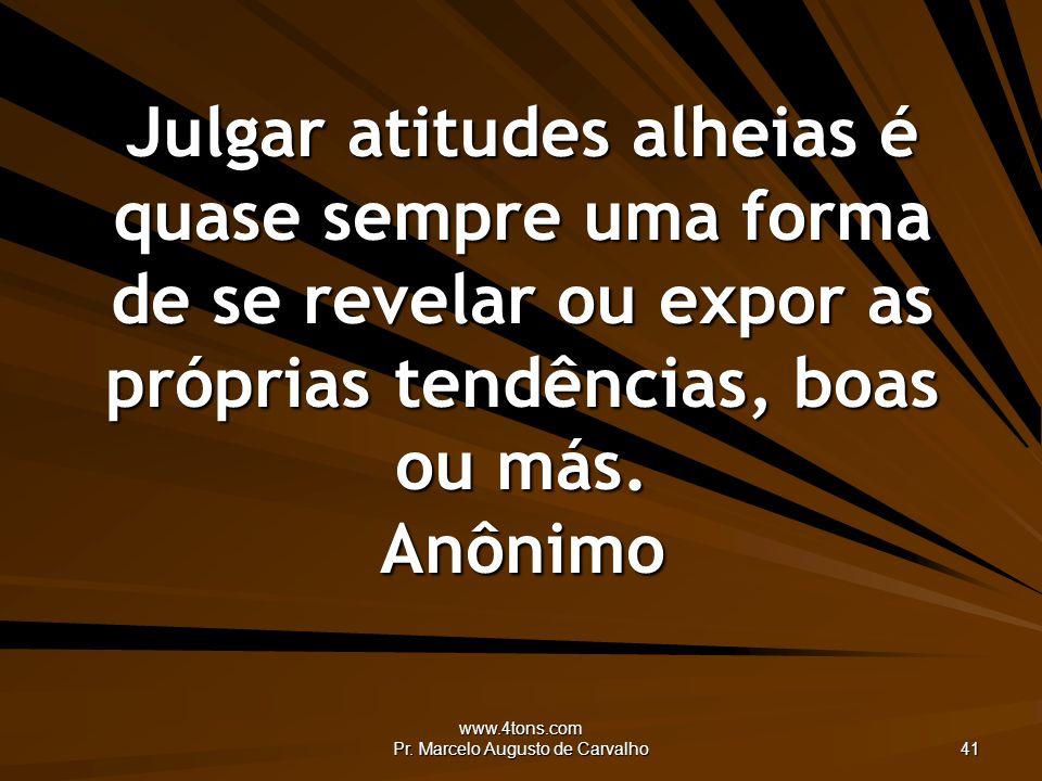 www.4tons.com Pr. Marcelo Augusto de Carvalho 41 Julgar atitudes alheias é quase sempre uma forma de se revelar ou expor as próprias tendências, boas