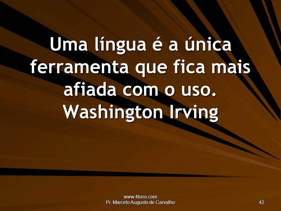 www.4tons.com Pr. Marcelo Augusto de Carvalho 42 Uma língua é a única ferramenta que fica mais afiada com o uso. Washington Irving