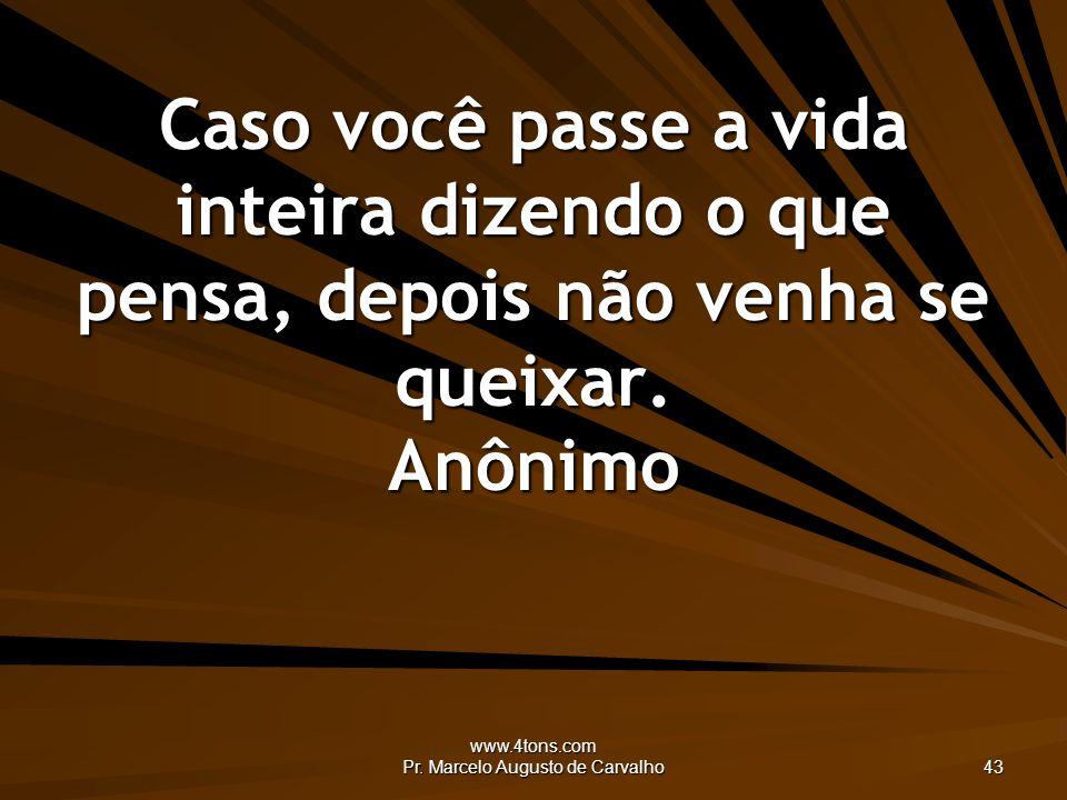 www.4tons.com Pr. Marcelo Augusto de Carvalho 43 Caso você passe a vida inteira dizendo o que pensa, depois não venha se queixar. Anônimo