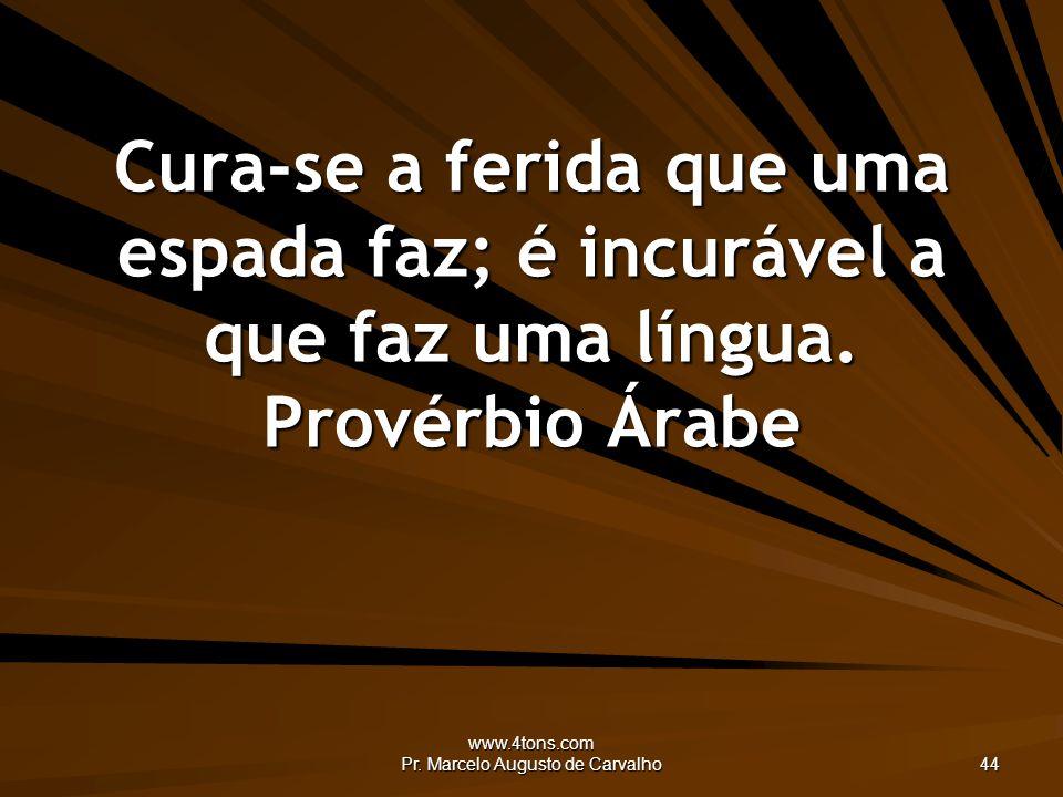 www.4tons.com Pr. Marcelo Augusto de Carvalho 44 Cura-se a ferida que uma espada faz; é incurável a que faz uma língua. Provérbio Árabe