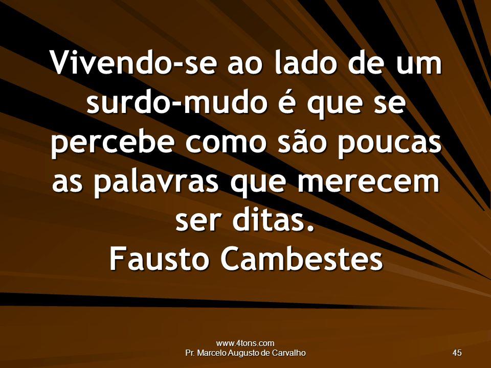 www.4tons.com Pr. Marcelo Augusto de Carvalho 45 Vivendo-se ao lado de um surdo-mudo é que se percebe como são poucas as palavras que merecem ser dita