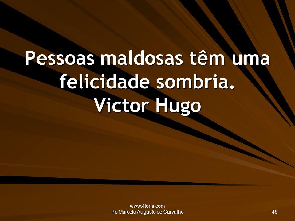 www.4tons.com Pr. Marcelo Augusto de Carvalho 46 Pessoas maldosas têm uma felicidade sombria. Victor Hugo