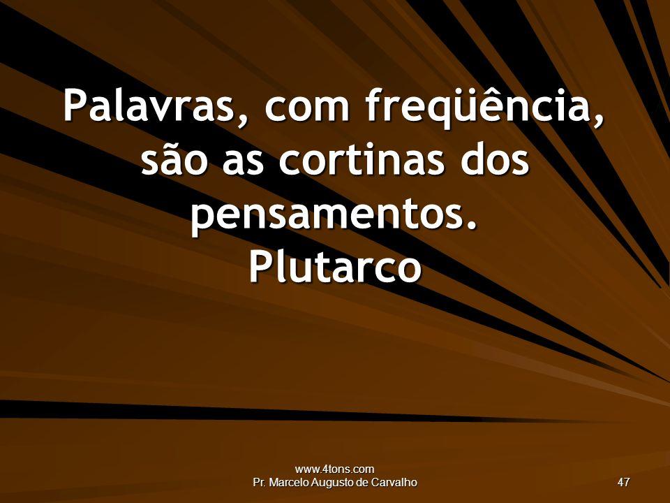 www.4tons.com Pr. Marcelo Augusto de Carvalho 47 Palavras, com freqüência, são as cortinas dos pensamentos. Plutarco