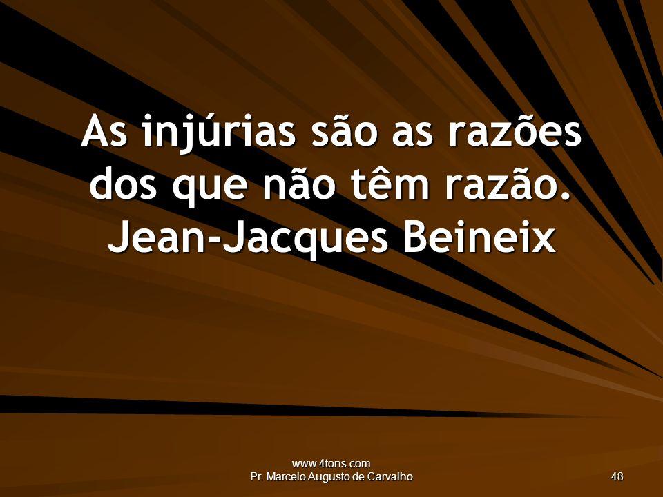 www.4tons.com Pr. Marcelo Augusto de Carvalho 48 As injúrias são as razões dos que não têm razão. Jean-Jacques Beineix
