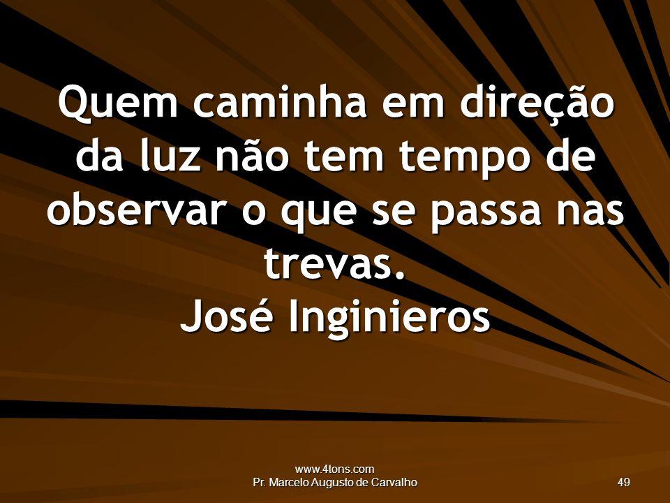 www.4tons.com Pr. Marcelo Augusto de Carvalho 49 Quem caminha em direção da luz não tem tempo de observar o que se passa nas trevas. José Inginieros