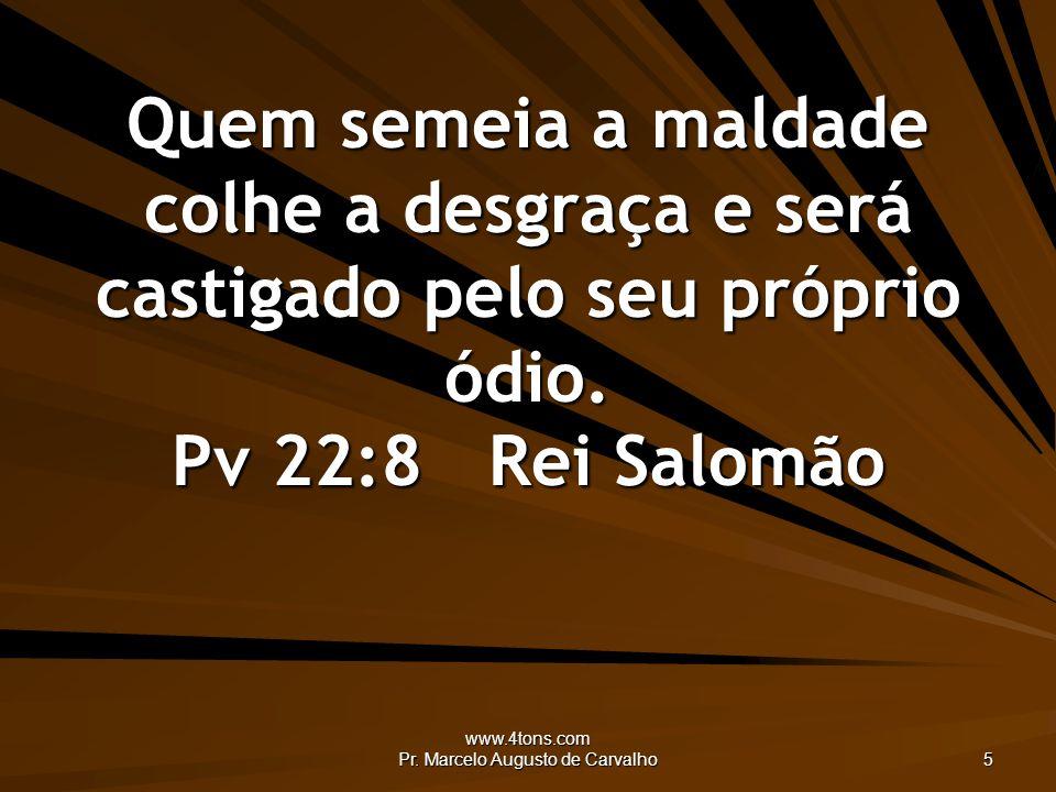 www.4tons.com Pr. Marcelo Augusto de Carvalho 5 Quem semeia a maldade colhe a desgraça e será castigado pelo seu próprio ódio. Pv 22:8Rei Salomão