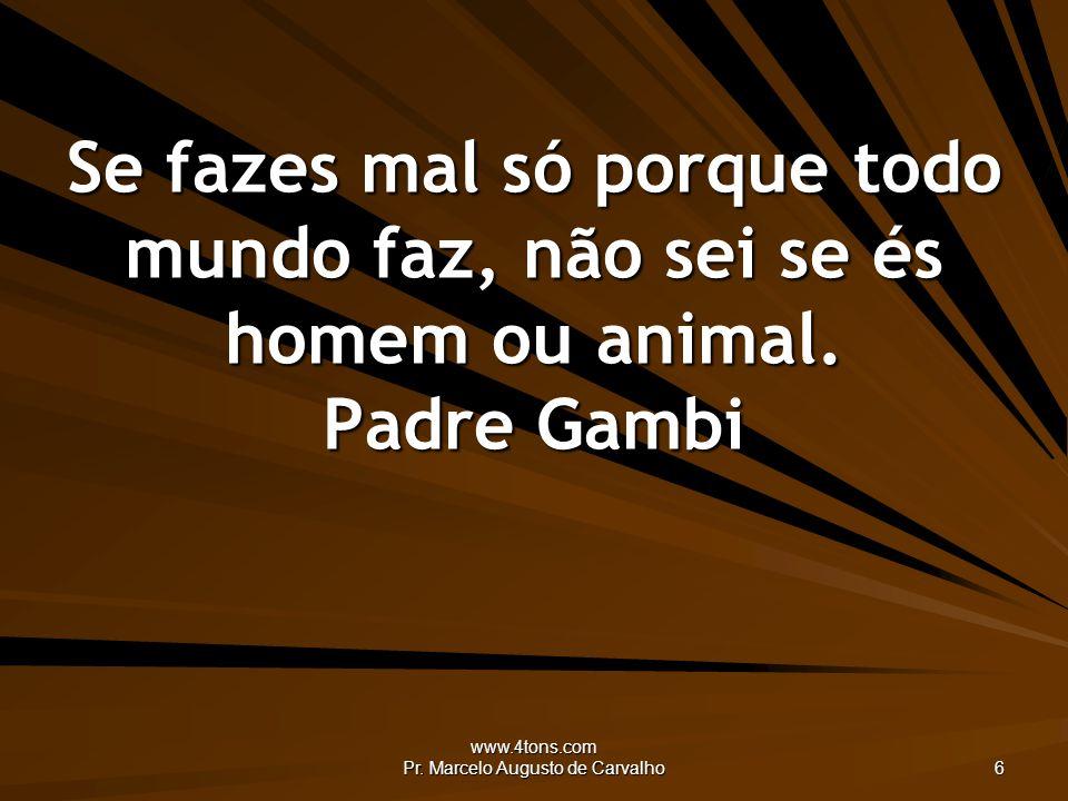 www.4tons.com Pr. Marcelo Augusto de Carvalho 6 Se fazes mal só porque todo mundo faz, não sei se és homem ou animal. Padre Gambi