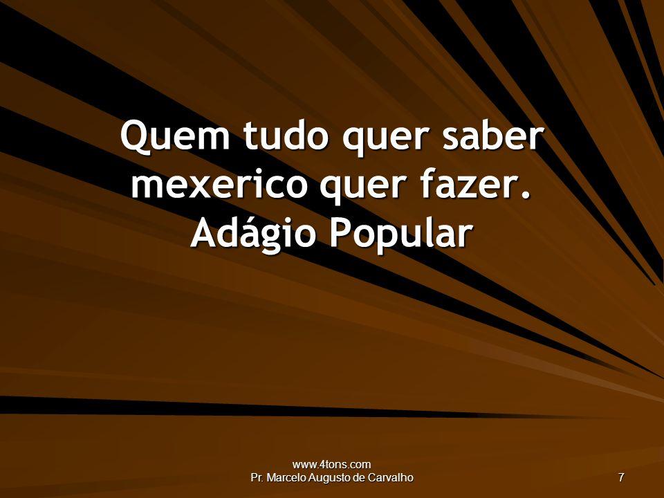 www.4tons.com Pr. Marcelo Augusto de Carvalho 7 Quem tudo quer saber mexerico quer fazer. Adágio Popular