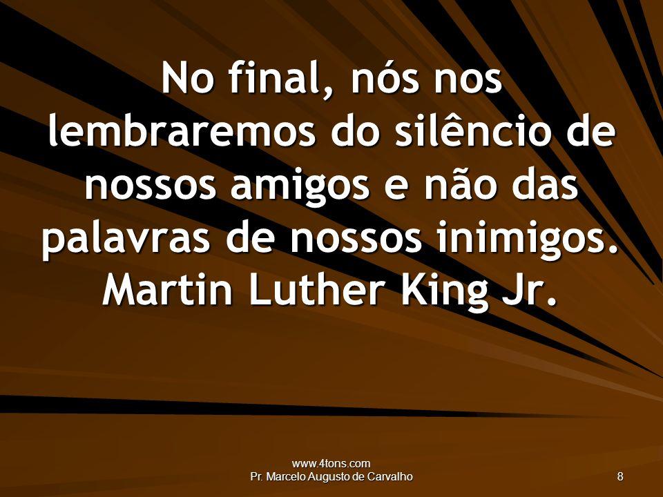 www.4tons.com Pr. Marcelo Augusto de Carvalho 8 No final, nós nos lembraremos do silêncio de nossos amigos e não das palavras de nossos inimigos. Mart