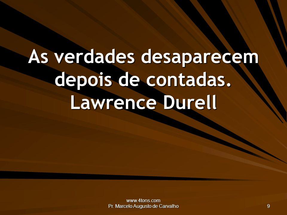 www.4tons.com Pr. Marcelo Augusto de Carvalho 9 As verdades desaparecem depois de contadas. Lawrence Durell