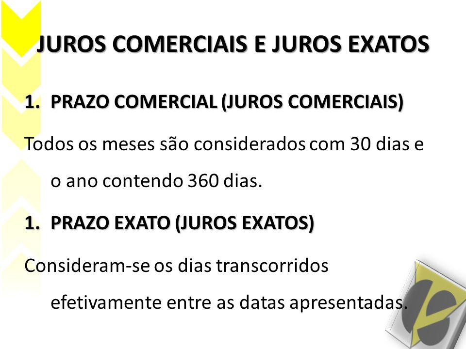 JUROS COMERCIAIS E JUROS EXATOS 1.PRAZO COMERCIAL (JUROS COMERCIAIS) Todos os meses são considerados com 30 dias e o ano contendo 360 dias. 1.PRAZO EX