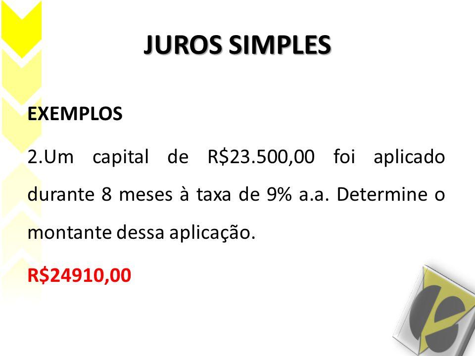 JUROS SIMPLES EXEMPLOS 2.Um capital de R$23.500,00 foi aplicado durante 8 meses à taxa de 9% a.a. Determine o montante dessa aplicação. R$24910,00