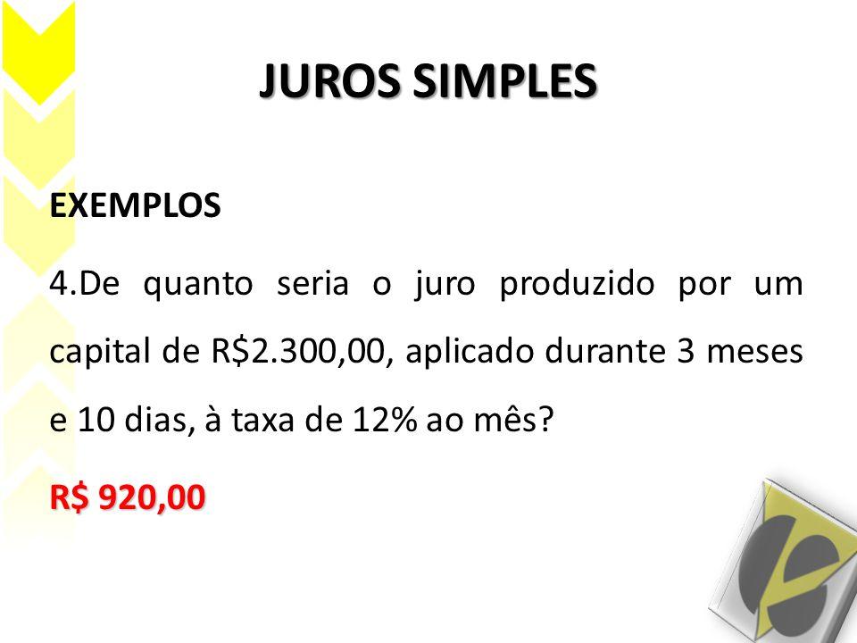 JUROS SIMPLES EXEMPLOS 4.De quanto seria o juro produzido por um capital de R$2.300,00, aplicado durante 3 meses e 10 dias, à taxa de 12% ao mês? R$ 9