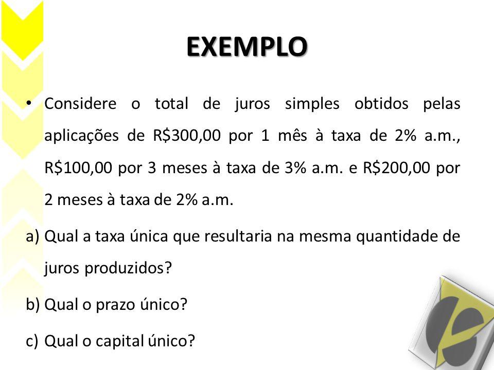 EXEMPLO Considere o total de juros simples obtidos pelas aplicações de R$300,00 por 1 mês à taxa de 2% a.m., R$100,00 por 3 meses à taxa de 3% a.m. e