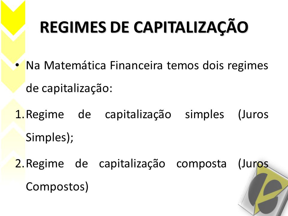 REGIMES DE CAPITALIZAÇÃO Na Matemática Financeira temos dois regimes de capitalização: 1.Regime de capitalização simples (Juros Simples); 2.Regime de