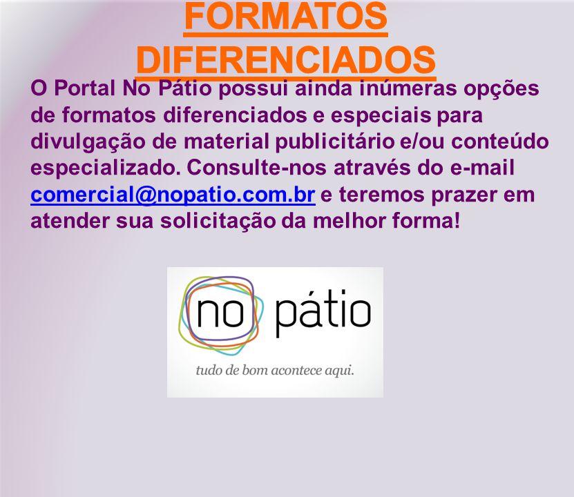 O Portal No Pátio possui ainda inúmeras opções de formatos diferenciados e especiais para divulgação de material publicitário e/ou conteúdo especializado.