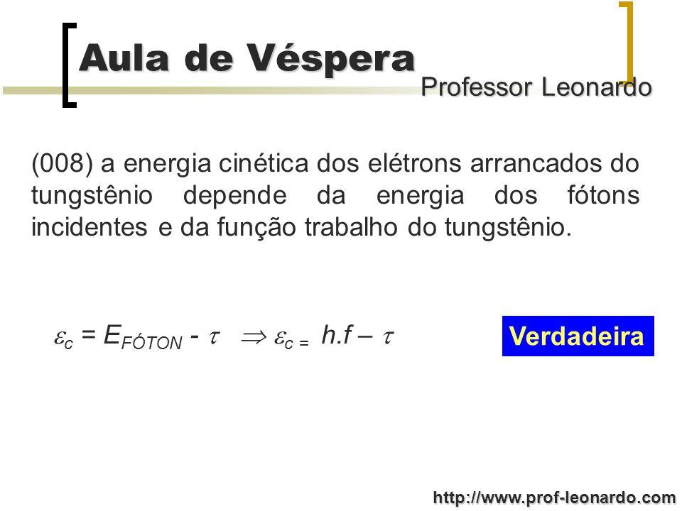Professor Leonardo Aula de Véspera http://www.prof-leonardo.com (001) duplicando-se a intensidade de luz incidente sobre a superfície externa do veículo, a energia cinética dos fótons arrancados do tungstênio também duplicará o seu valor.
