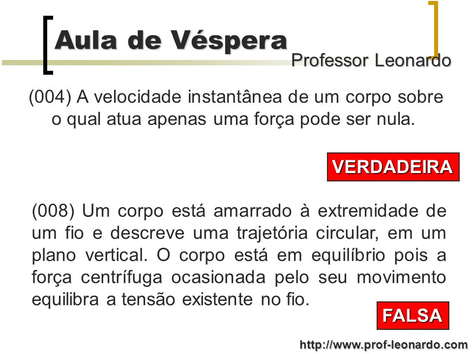 Professor Leonardo Aula de Véspera http://www.prof-leonardo.com Considerando as alternativas abaixo, assinale a(s) correta(s) relativamente à Mecânica: (001) Quando a aceleração de um corpo é nula, podemos concluir que não existem forças atuando sobre o corpo.